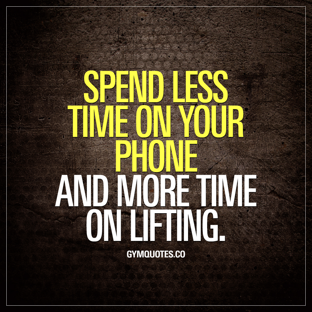 Gym quotes: Spend less time on your phone and more time on lifting