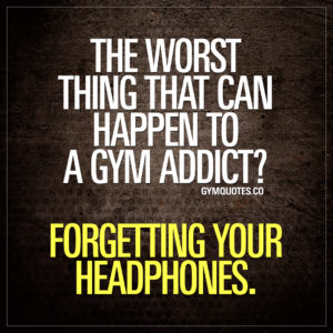 The worst thing that can happen to a gym addict? Forgetting your headphones.