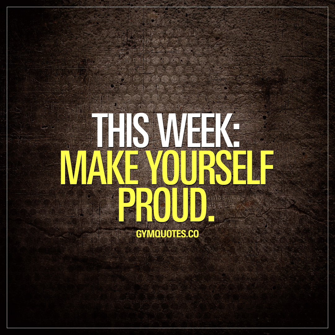 This week: make yourself proud.