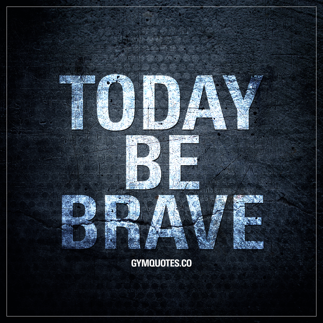 Today be brave.