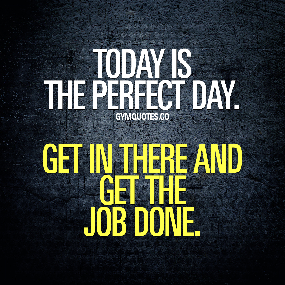 Gym quote: Today is the perfect day. Get in there and get the job
