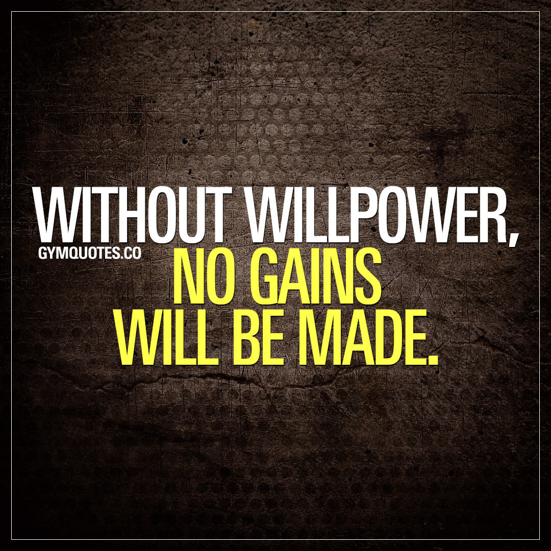 Without willpower, no gains will be made.