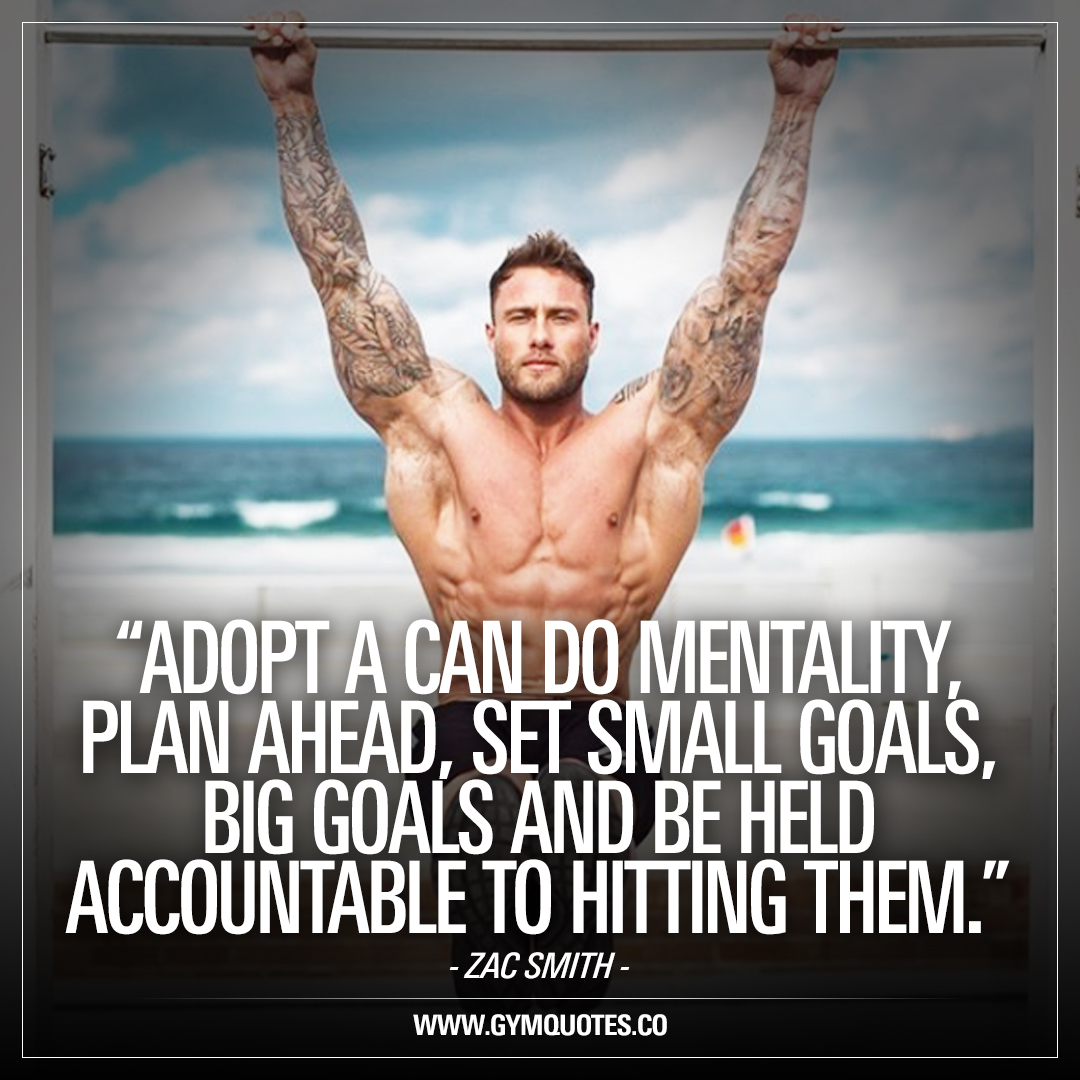 Adopt a can do mentality, plan ahead, set small goals, big goals and be held accountable to hitting them – Zac Smith
