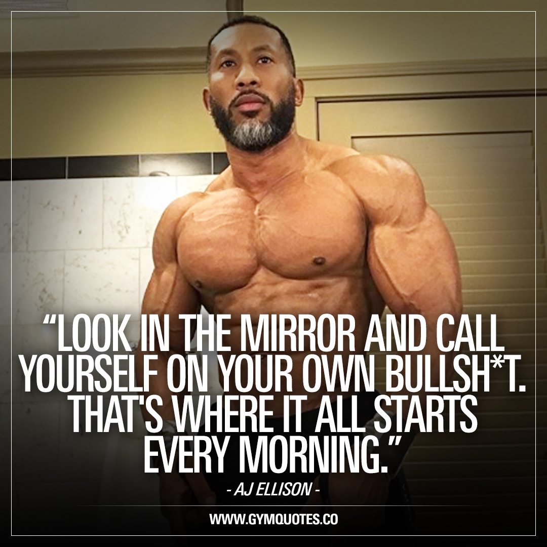 AJ Ellison quote: Look in the mirror and call yourself on your own bullsh*t. That's where it all starts every morning.