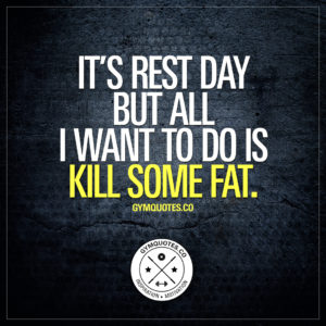 Rest day quotes: It's rest day but all I want to do is kill some fat.