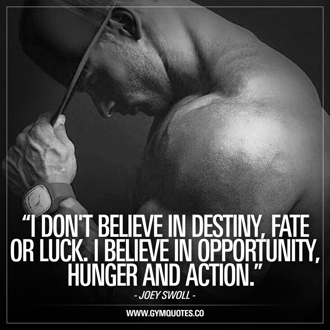 I don't believe in destiny, fate, or luck. I believe in opportunity, hunger, and action – Joey Swoll