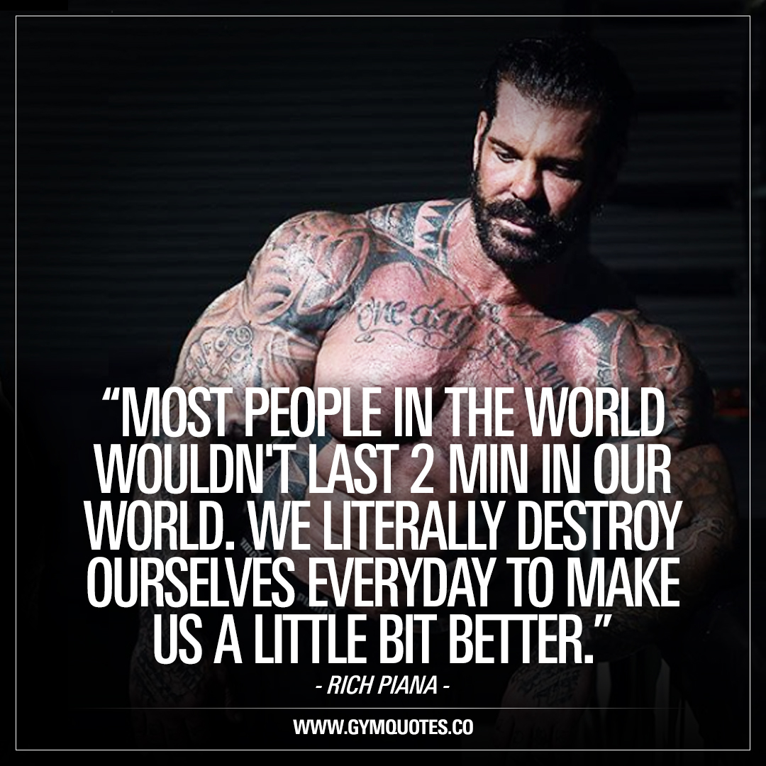 Most people in the world wouldn't last 2 min in our world. We literally destroy ourselves everyday to make us a little bit better. Rich Piana