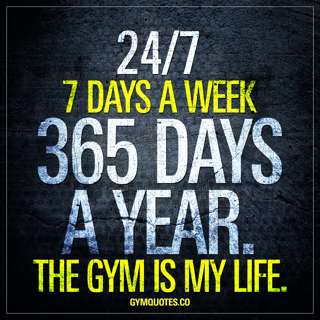 24/7 – 7 days a week – 365 days a year – the gym is my life.
