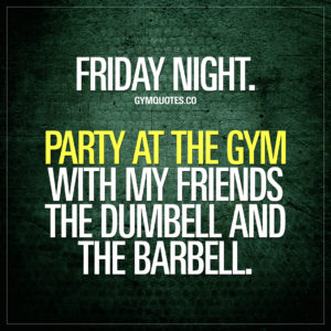 Fun gym quotes: Friday night. Party at the gym with my friends the dumbell and the barbell.