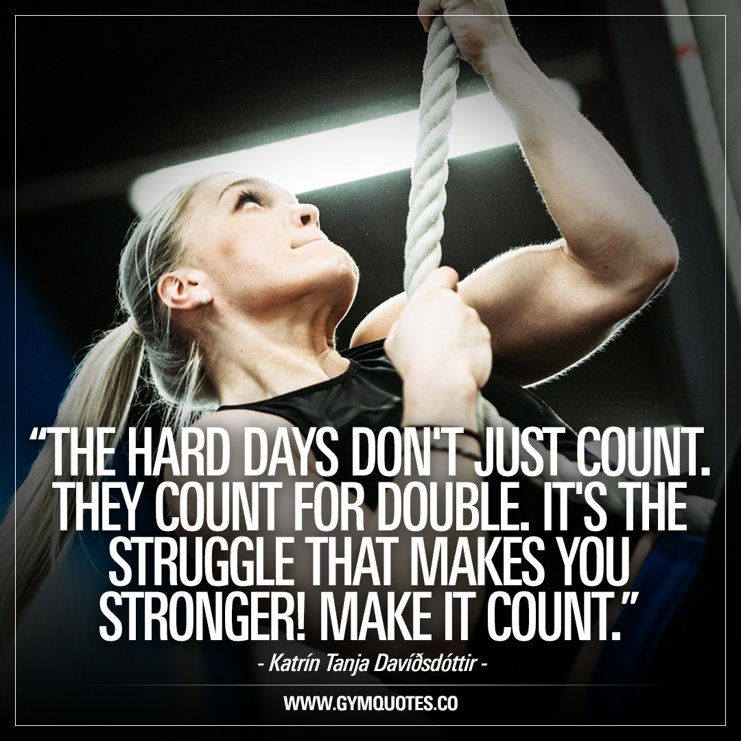 The hard days don't just count – they count for double. It's the struggle that makes you STRONGER! Make it count. – Katrín Tanja Davíðsdóttir