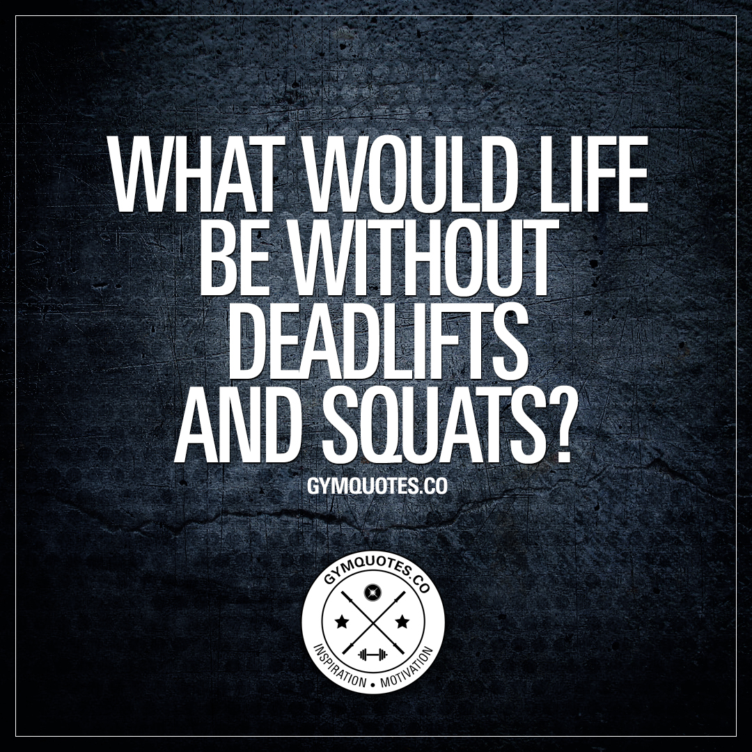 What Would Life Be Without Deadlifts And Squats?