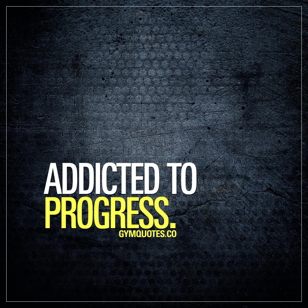 Addicted to progress.