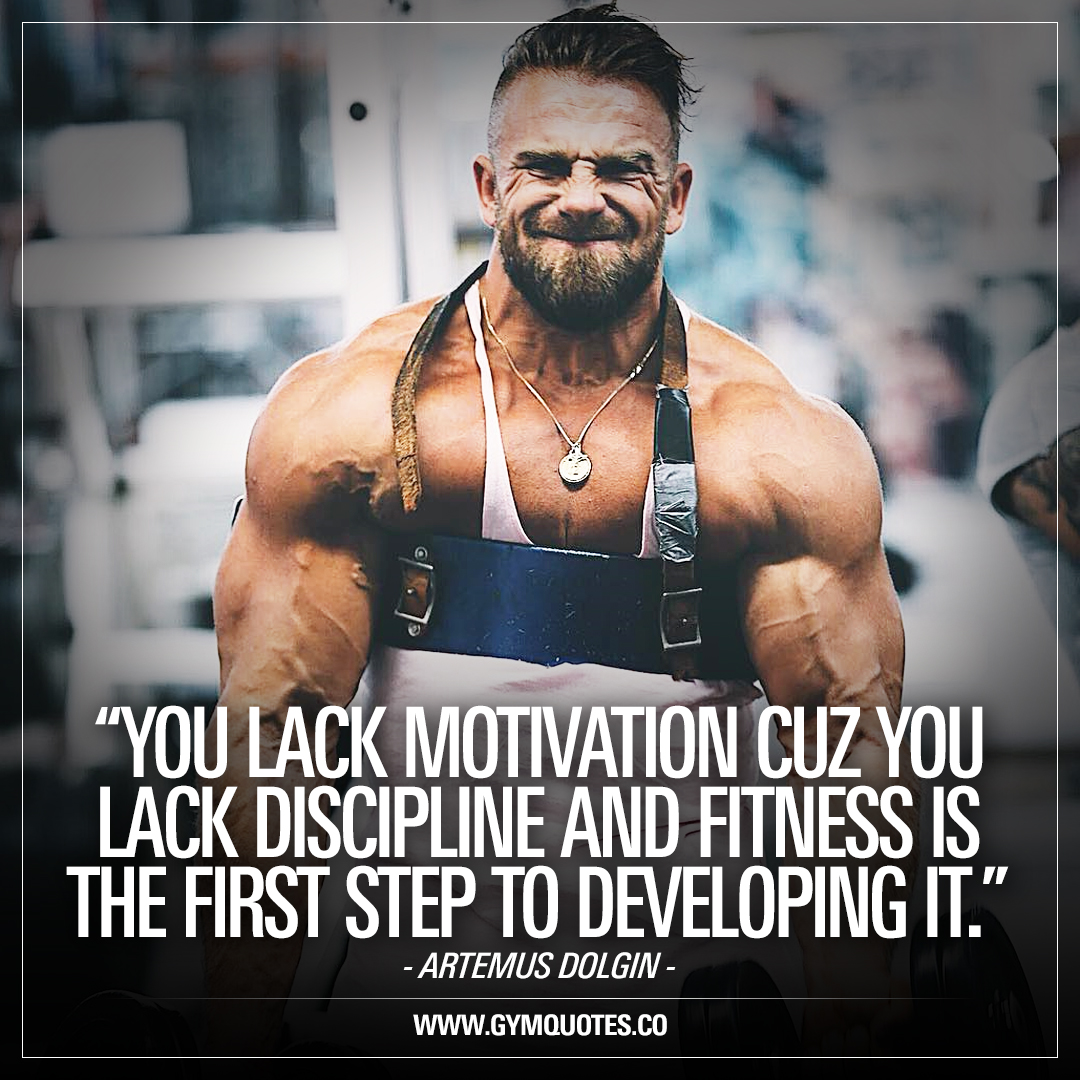 You lack motivation cuz you lack discipline and fitness is the first step to developing it – Artemus Dolgin