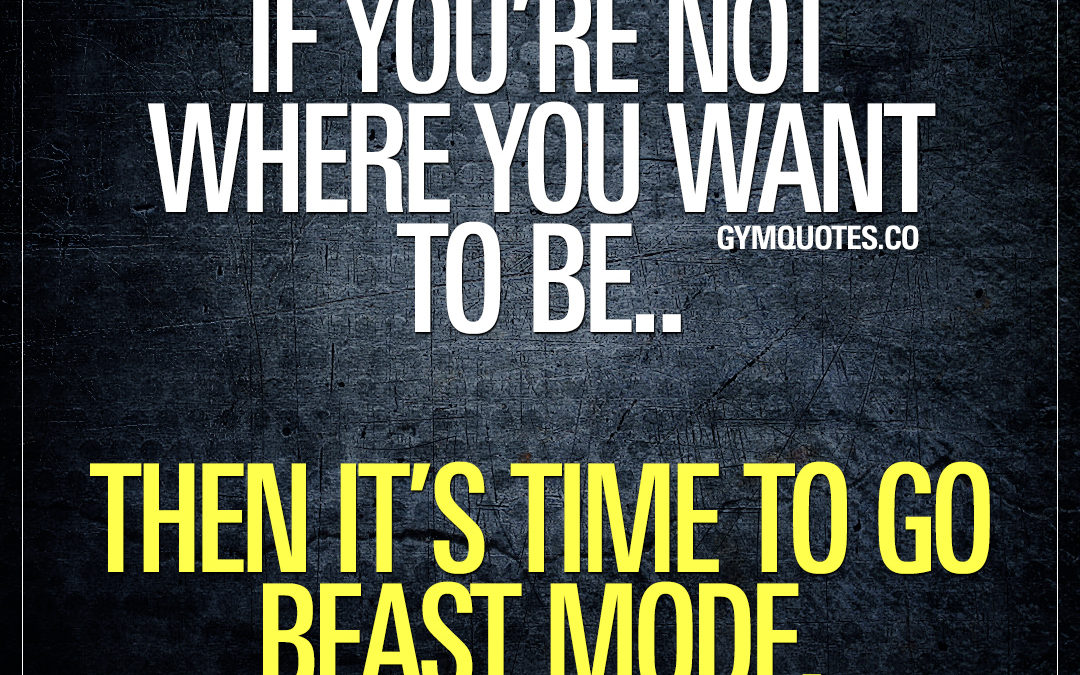 If you're not where you want to be.. Then it's time to go beast mode.