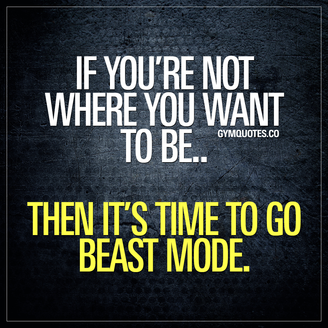 Gym Quotes: If you're not where you want to be.. Then it's time to go beast mode.