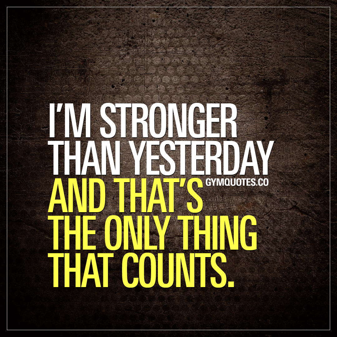 I'm stronger than yesterday and that's the only thing that counts.