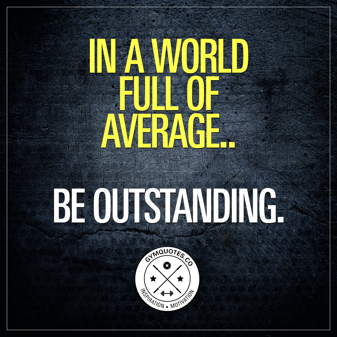 In a world full of average. Be outstanding.