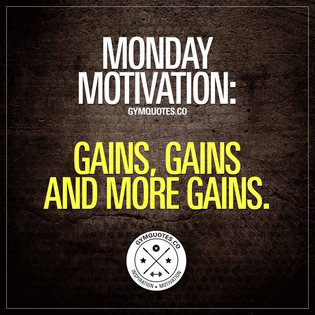 Monday motivation: gains, gains and more gains.