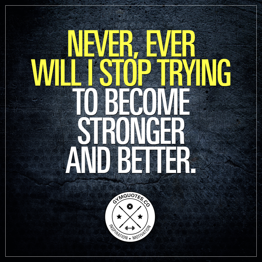 Never, ever will I stop trying to become stronger and better.