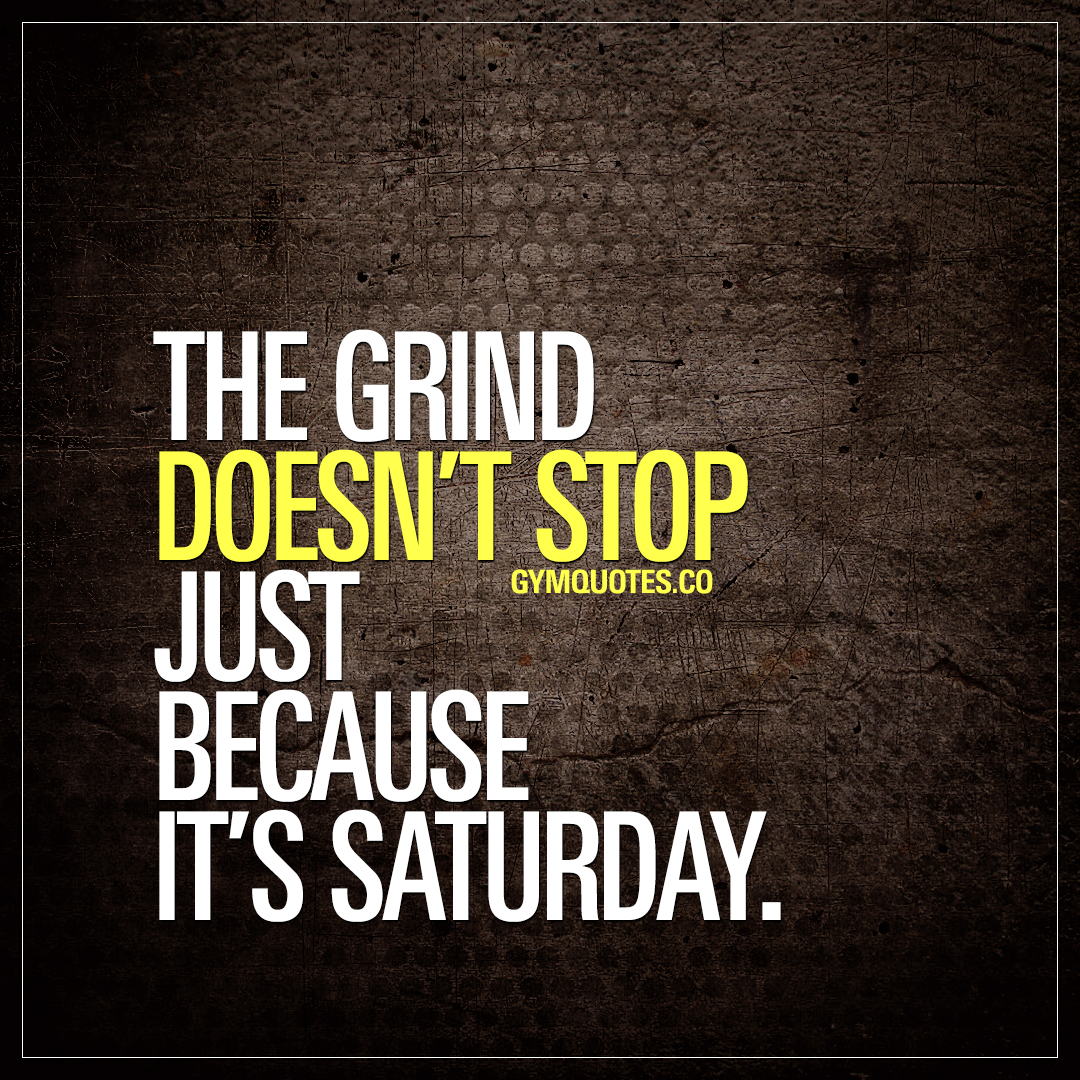 The grind doesn't stop just because it's Saturday.