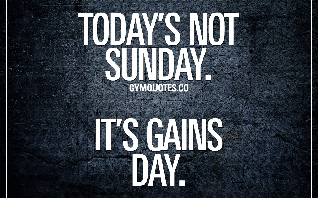 Today's not Sunday. It's gains day.