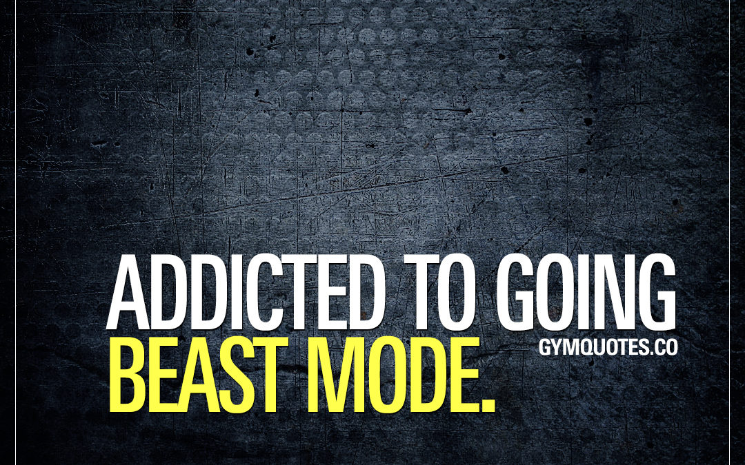 Addicted to going beast mode.