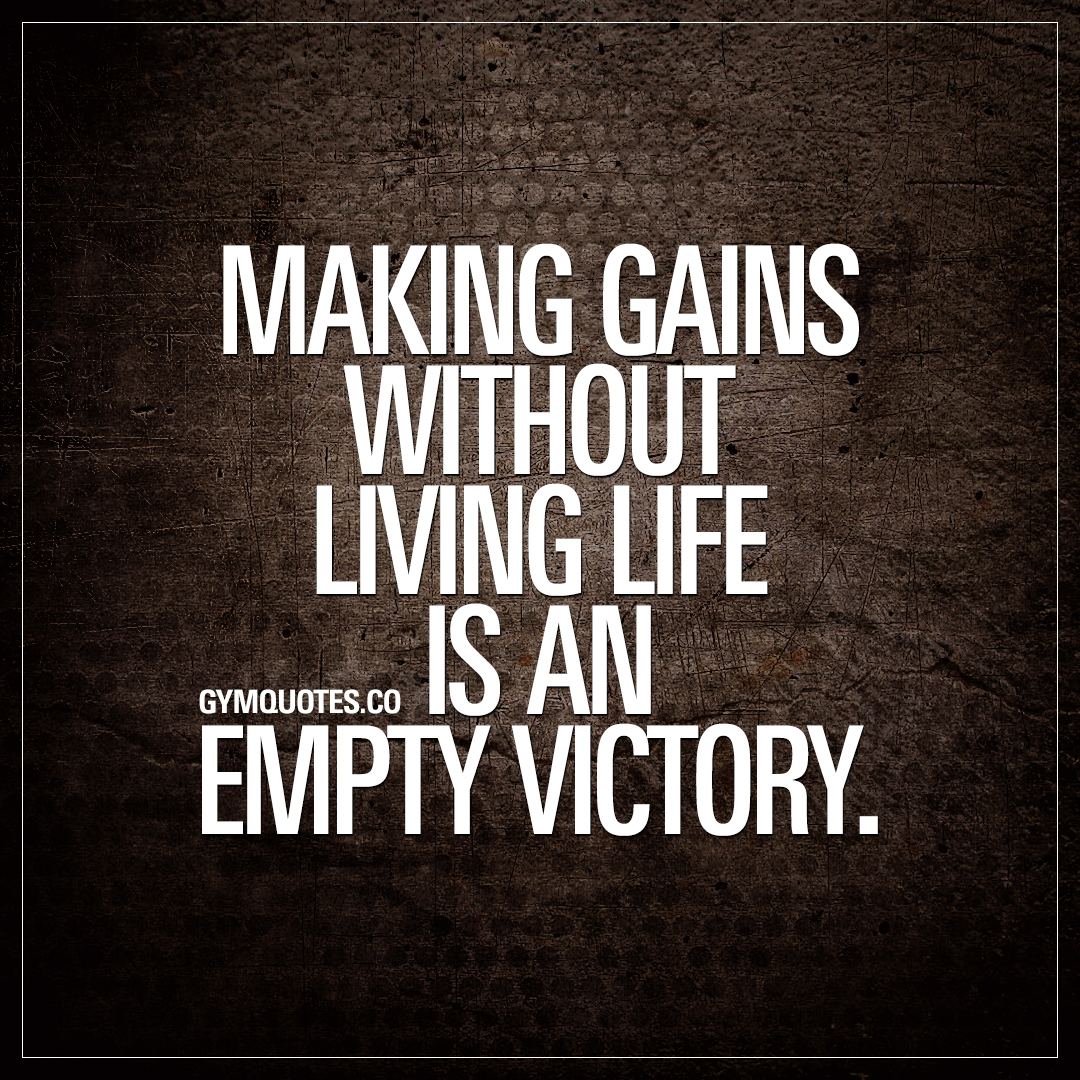 Making gains without living life is an empty victory.