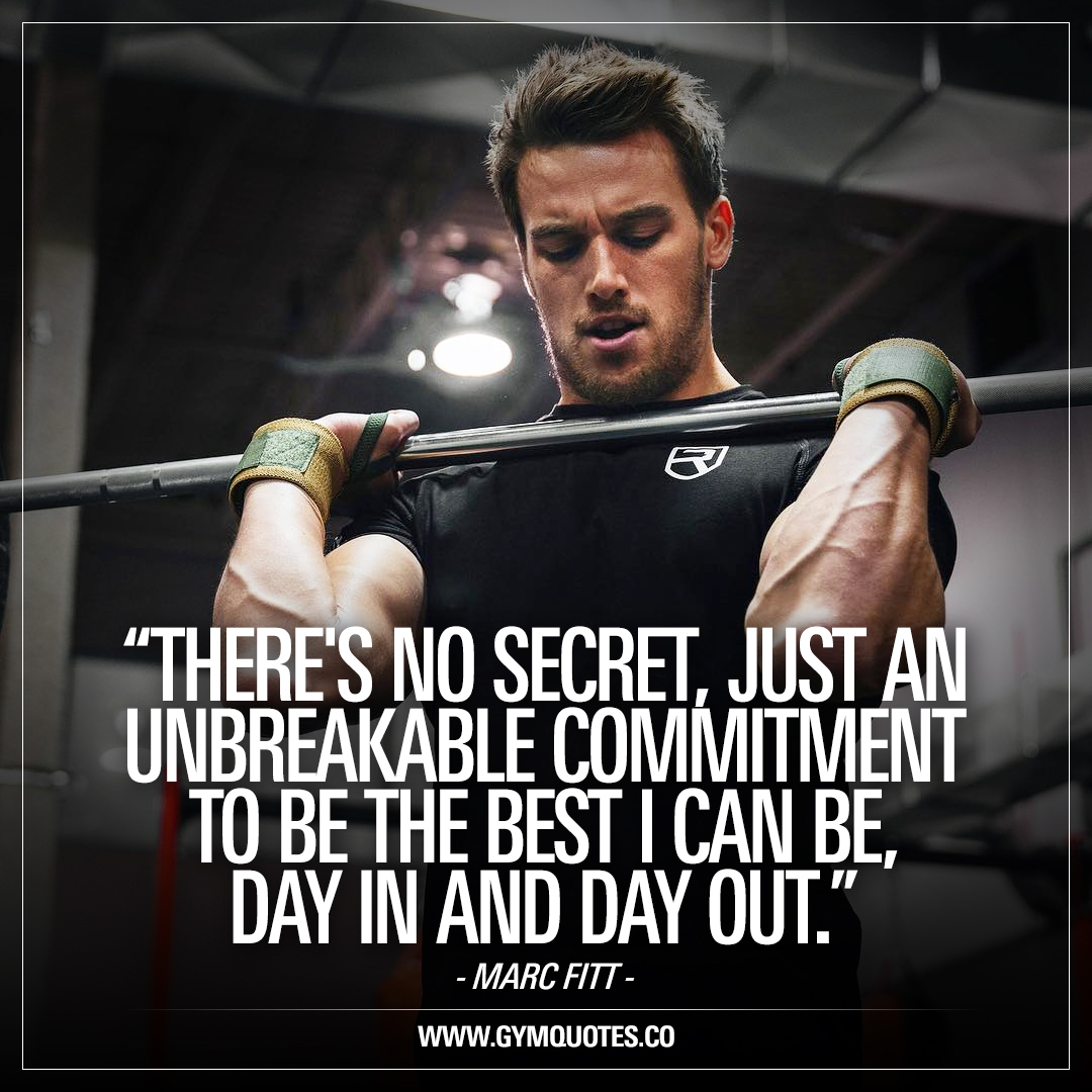 There's no secret, just an unbreakable commitment to be the best I can be, day in and day out. – Marc Fitt