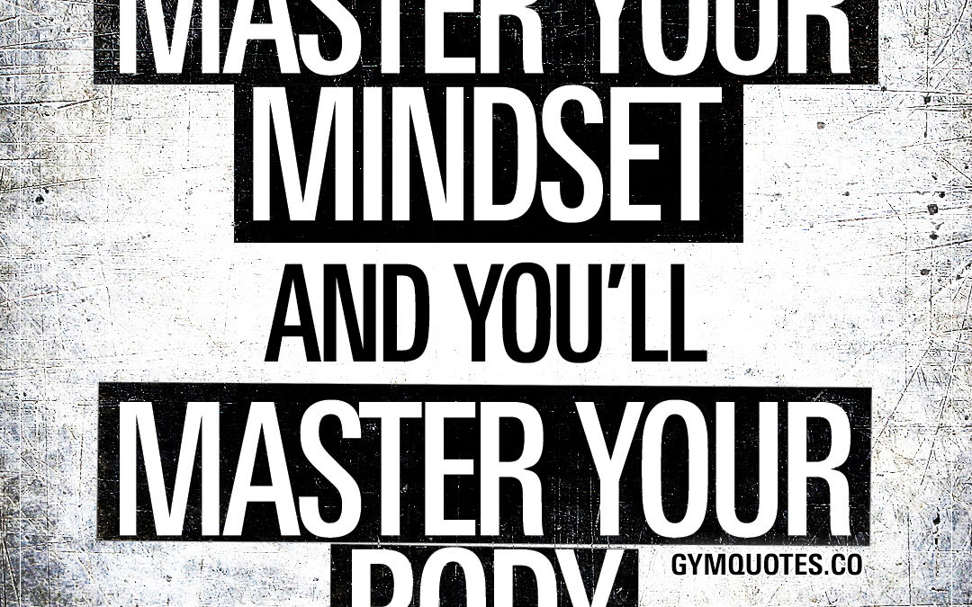 Master your mindset and you'll master your body.