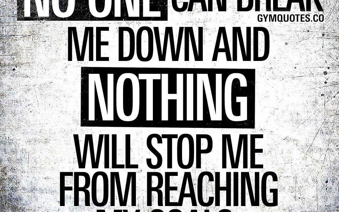 No one can break me down and nothing will stop me from reaching my goals.