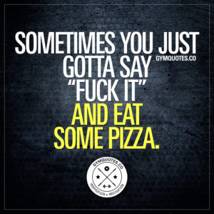 "Funny gym quotes: Sometimes you just gotta say ""fuck it"" and eat some pizza."