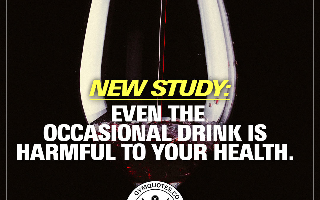 New study: Even the occasional drink is harmful to your health.