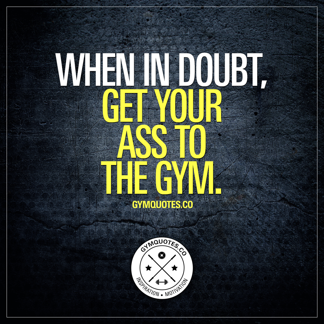 When in doubt, get your ass to the gym.
