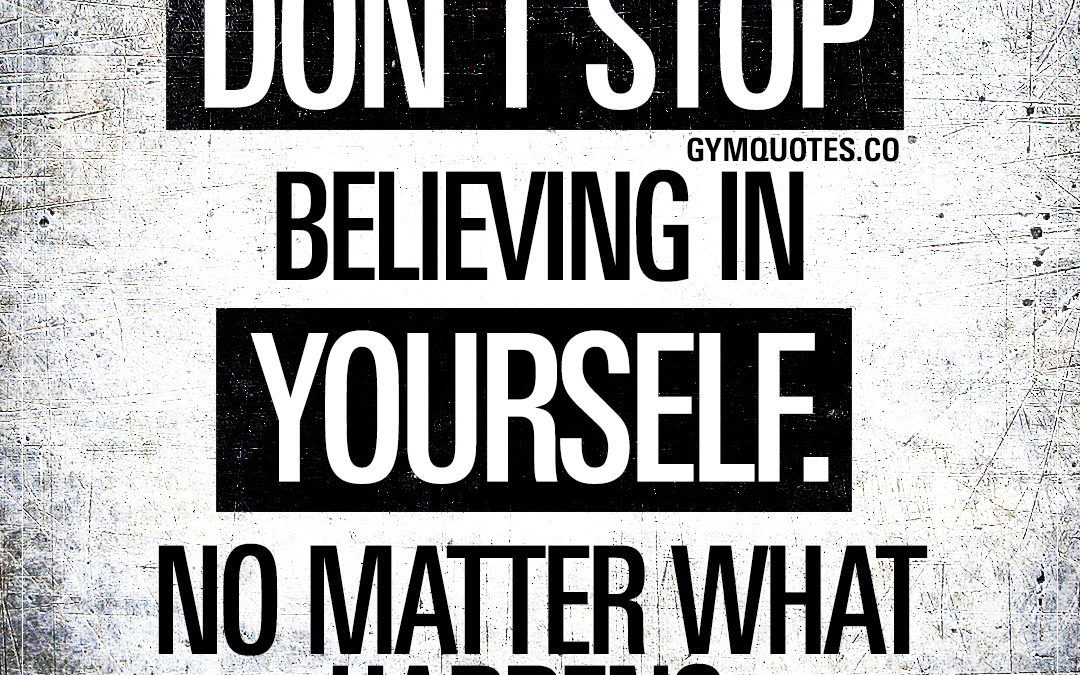 Don't stop believing in yourself. No matter what happens.