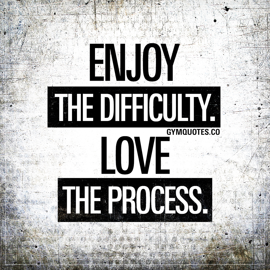 Enjoy the difficulty. Love the process.