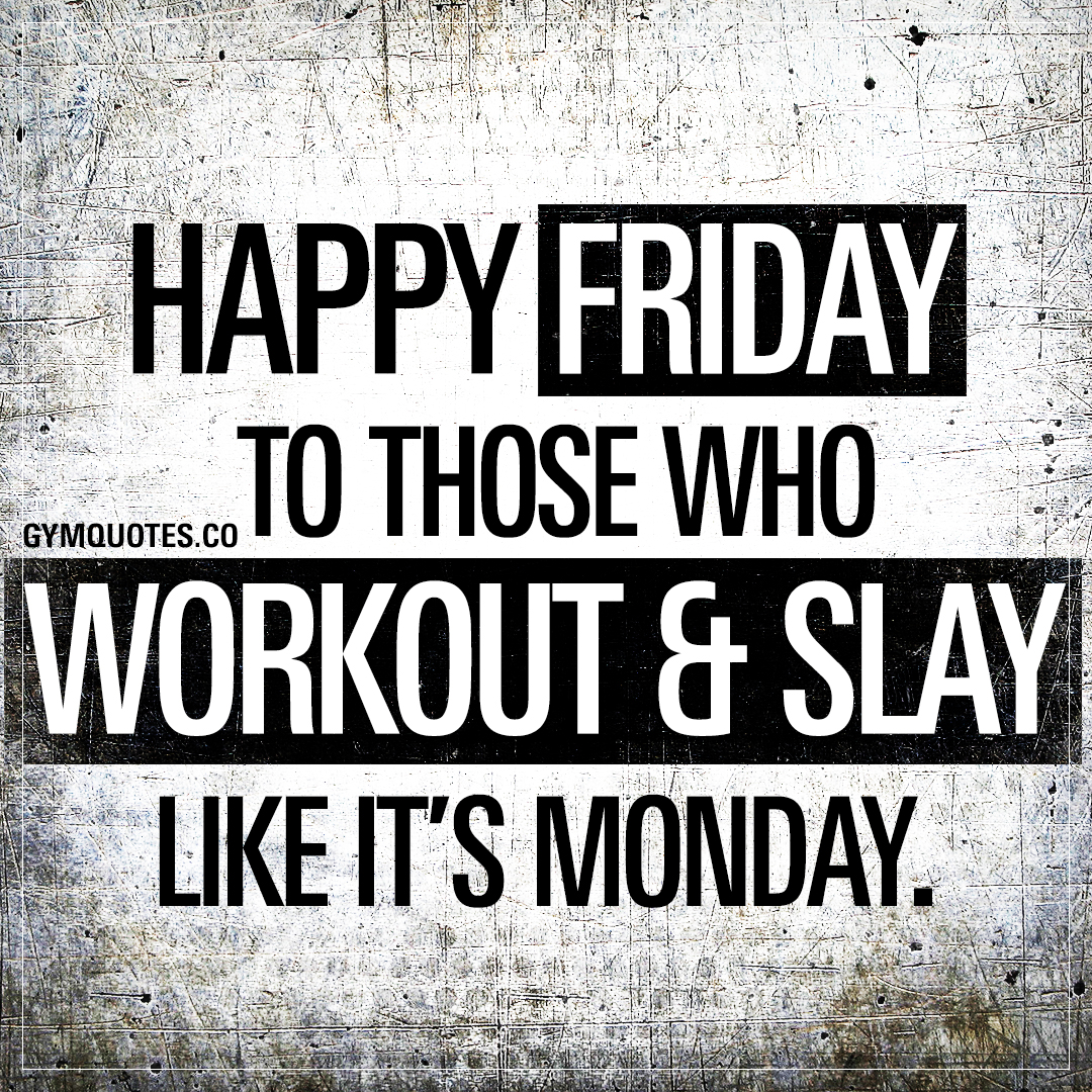 Workout Quotes: Happy Friday those who workout & slay like it's Monday!