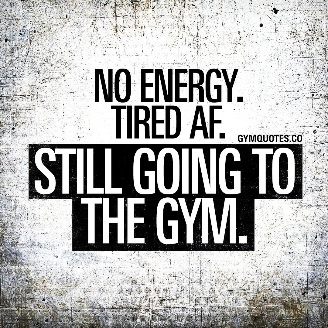 Gym Motivation Quotes: Tired AF. No energy. STILL going to ...