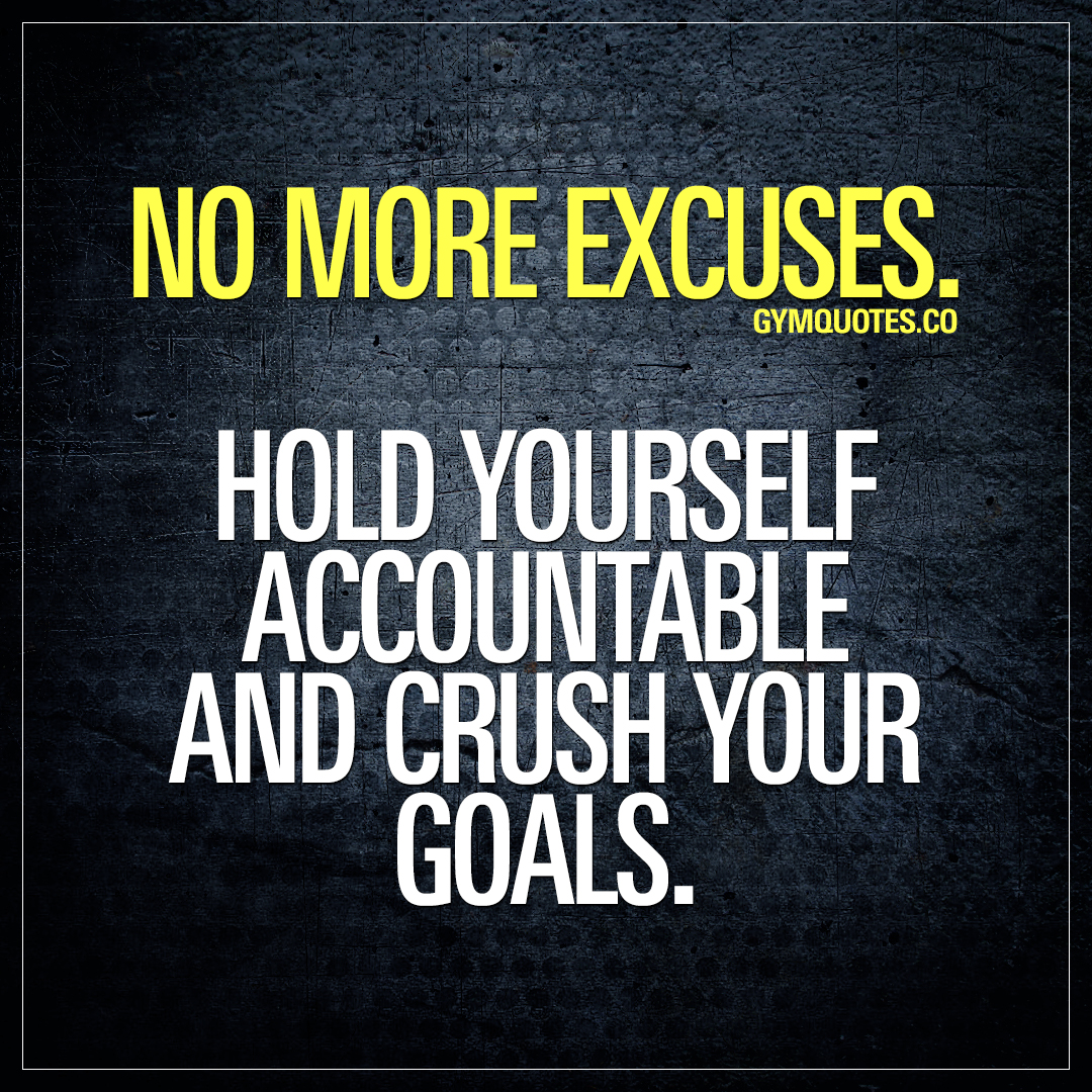 No more excuses. Hold yourself accountable and crush your goals.
