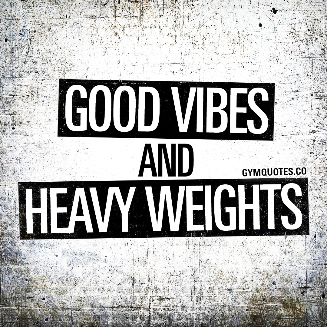 Good vibes and heavy weights.