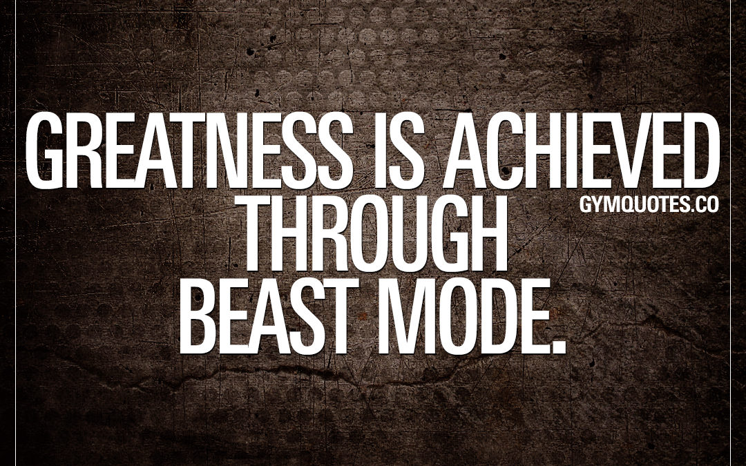 Greatness is achieved through beast mode.