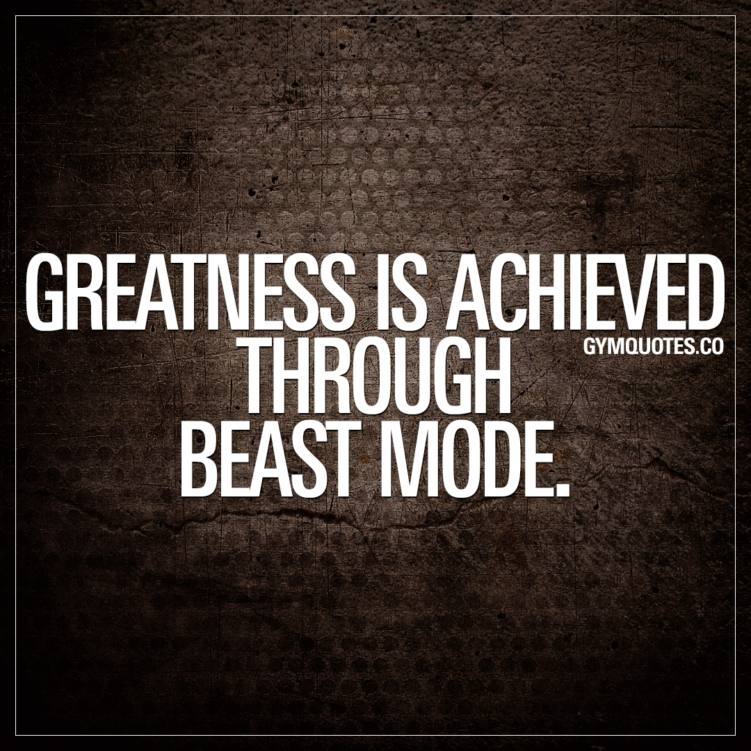 Beast mode quotes: Greatness is achieved through beast mode.