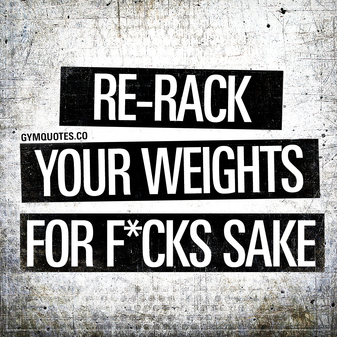 Re-rack your weights for fucks sake.