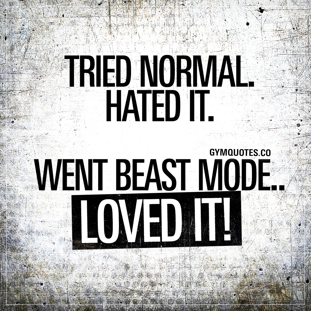 Beast Mode quotes: Tried normal. Hated it. Went beast mode.. Loved it!