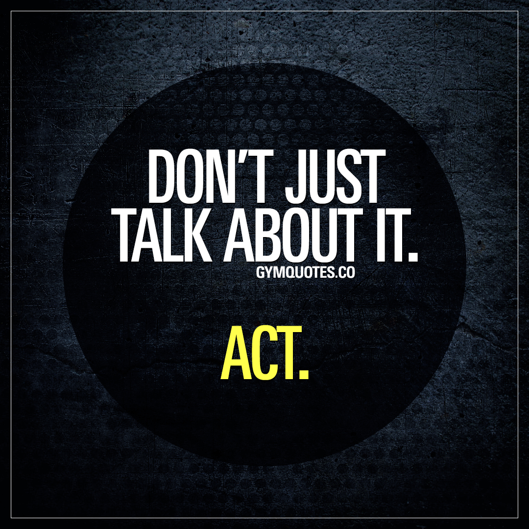 Don't just talk about it. ACT.