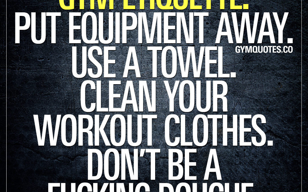 Gym etiquette: Put equipment away. Use a towel. Clean your workout clothes. Don't be a fucking douche.