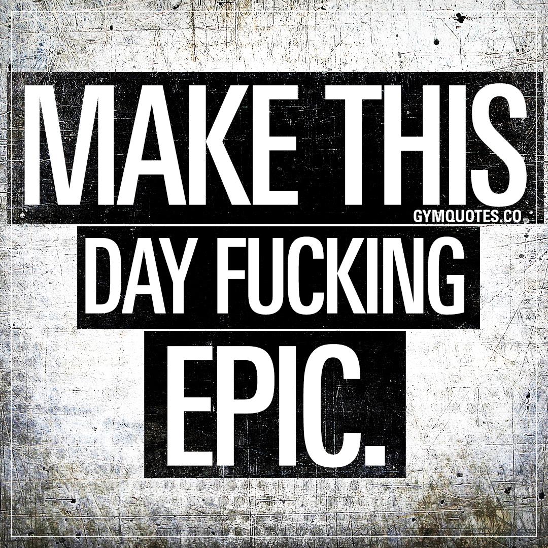 Make this day fucking epic.