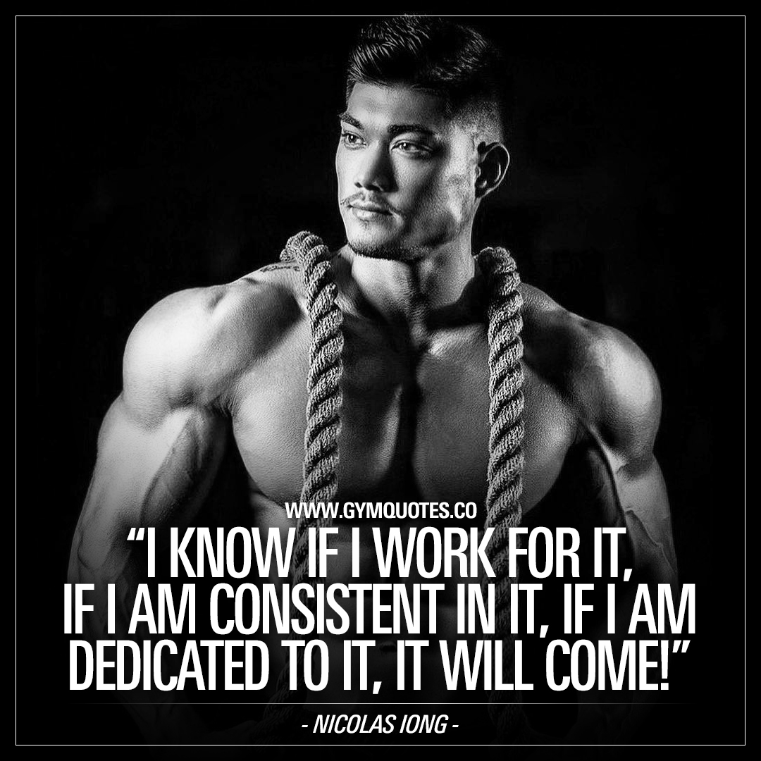 Nicolas Iong Quote: I know if I work for it, if I am consistent in it, if I am dedicated to it, it will come!