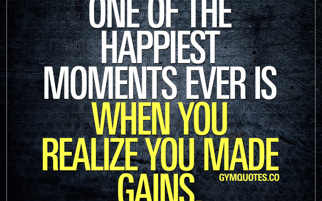 One of the happiest moments ever is when you realize you made gains.
