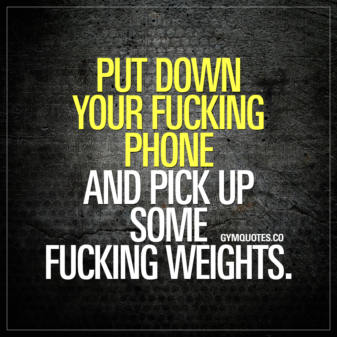 Put down your fucking phone and pick up some fucking weights.
