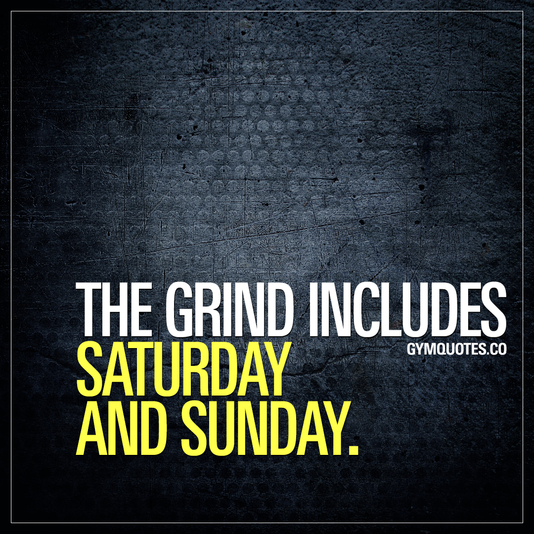 The grind includes Saturday and Sunday.
